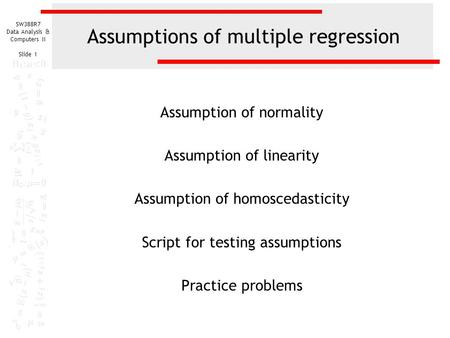 SW388R7 Data Analysis & Computers II Slide 1 Assumptions of multiple regression Assumption of normality Assumption of linearity Assumption of homoscedasticity.