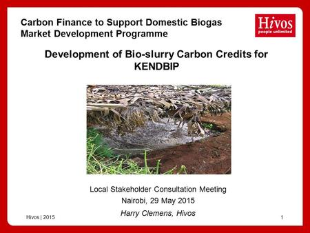 Hivos | 20151 Development of Bio-slurry Carbon Credits for KENDBIP Harry Clemens, Hivos Local Stakeholder Consultation Meeting Nairobi, 29 May 2015 Carbon.