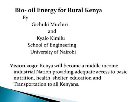 Bio- oil Energy for Rural Kenya By Gichuki Muchiri and Kyalo Kimilu School of Engineering University of Nairobi Vision 2030: Kenya will become a middle.