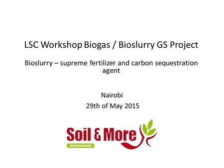 LSC Workshop Biogas / Bioslurry GS Project Bioslurry – supreme fertilizer and carbon sequestration agent Nairobi 29th of May 2015.