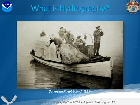 What is Hydrography? – NOAA Hydro Training 2012 Surveying Puget Sound, 1927 What is Hydrography?