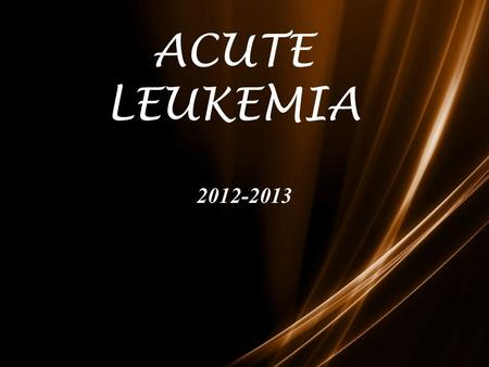 ACUTE LEUKEMIA 2012-2013. Leukemia Group of malignant disorders of the hematopoietic tissues characteristically associated with increased numbers of white.