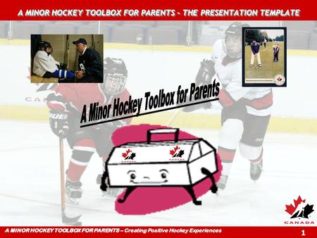 A MINOR HOCKEY TOOLBOX FOR PARENTS – Creating Positive Hockey Experiences 1 A MINOR HOCKEY TOOLBOX FOR PARENTS – THE PRESENTATION TEMPLATE.
