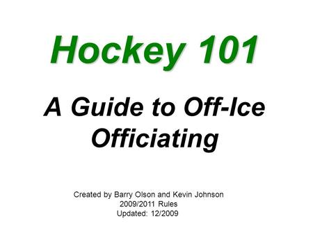 Hockey 101 A Guide to Off-Ice Officiating Created by Barry Olson and Kevin Johnson 2009/2011 Rules Updated: 12/2009.