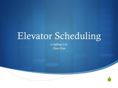  Elevator Scheduling Lingfeng Luo Zhao Han. Elevator Scheduling Problem  Elevator as a control System  Behavior depends on programmed algorithms 