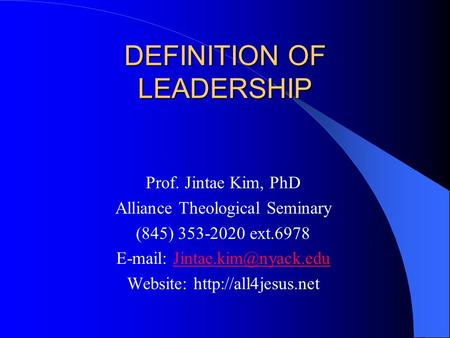 DEFINITION OF LEADERSHIP Prof. Jintae Kim, PhD Alliance Theological Seminary (845) 353-2020 ext.6978   Website: