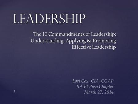 The 10 Commandments of Leadership: Understanding, Applying & Promoting Effective Leadership Leadership 1 Lori Cox, CIA, CGAP IIA El Paso Chapter March.