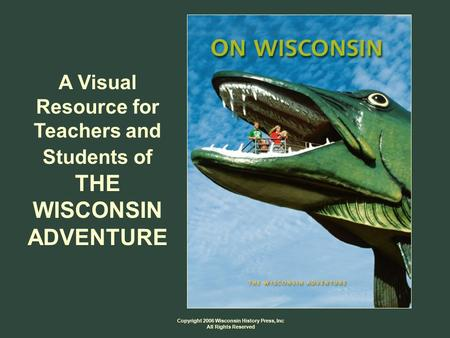 Copyright 2006 Wisconsin History Press, Inc All Rights Reserved A Visual Resource for Teachers and Students of THE WISCONSIN ADVENTURE.
