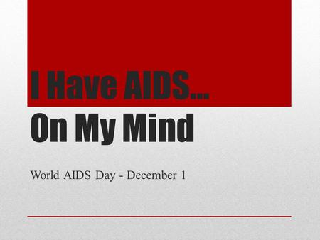 I Have AIDS… On My Mind World AIDS Day - December 1.