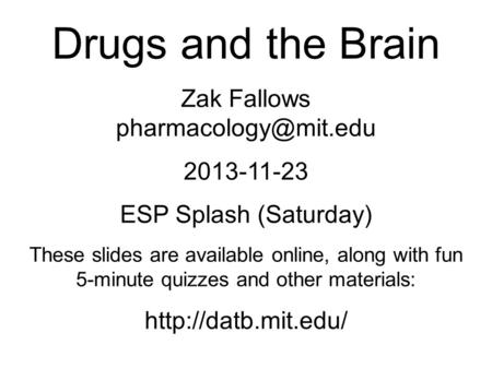 Drugs and the Brain Zak Fallows 2013-11-23 ESP Splash (Saturday) These slides are available online, along with fun 5-minute quizzes.