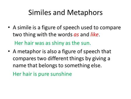 Similes and Metaphors A simile is a figure of speech used to compare two thing with the words as and like. Her hair was as shiny as the sun. A metaphor.