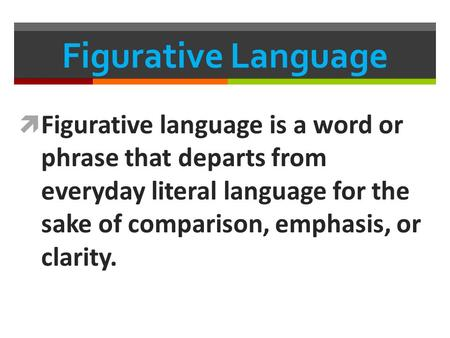 Figurative Language Figurative language is a word or phrase that departs from everyday literal language for the sake of comparison, emphasis, or clarity.
