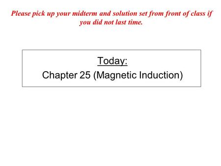 Today: Chapter 25 (Magnetic Induction) Please pick up your midterm and solution set from front of class if you did not last time.