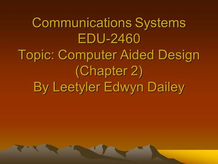 Communications Systems EDU-2460 Topic: Computer Aided Design (Chapter 2) By Leetyler Edwyn Dailey.