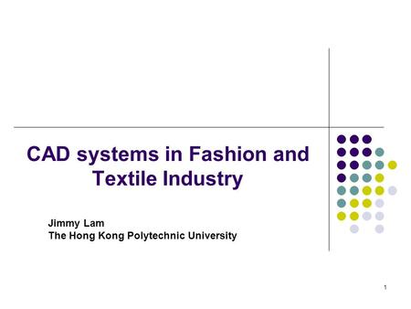 1 CAD systems in Fashion and Textile Industry Jimmy Lam The Hong Kong Polytechnic University.