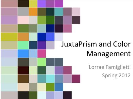 JuxtaPrism and Color Management Lorrae Famiglietti Spring 2012.