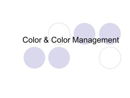 Color & Color Management. Overview I. Color Perception Definition & characteristics of color II. Color Representation RGB, CMYK, XYZ, Lab III. Color Management.