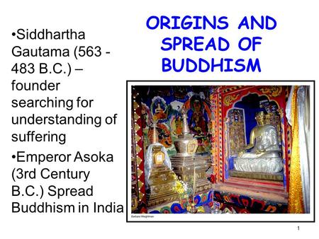 1 ORIGINS AND SPREAD OF BUDDHISM Siddhartha Gautama (563 - 483 B.C.) – founder searching for understanding of suffering Emperor Asoka (3rd Century B.C.)