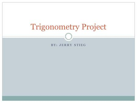 "BY: JERRY STIEG Trigonometry Project. What is Trigonometry? The word trigonometry comes from Greek words meaning ""the measurement of triangles"" It is."