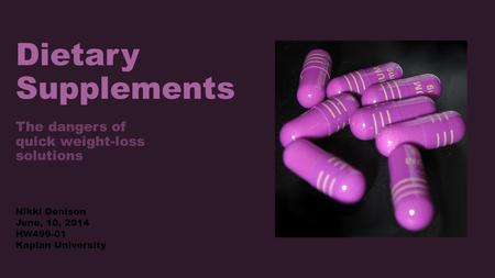 Dietary Supplements The dangers of quick weight-loss solutions Nikki Denison June, 10, 2014 HW499-01 Kaplan University.