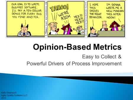 Kelly Weyrauch Agile Quality Systems LLC 2015 Opinion-Based Metrics Easy to Collect & Powerful Drivers of Process Improvement.