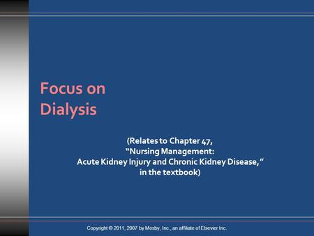 "Focus on Dialysis (Relates to Chapter 47, ""Nursing Management: Acute Kidney Injury and Chronic Kidney Disease,"" in the textbook) Copyright © 2011, 2007."