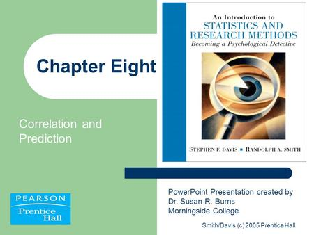 Smith/Davis (c) 2005 Prentice Hall Chapter Eight Correlation and Prediction PowerPoint Presentation created by Dr. Susan R. Burns Morningside College.