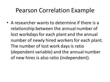 Pearson Correlation Example A researcher wants to determine if there is a relationship between the annual number of lost workdays for each plant and the.