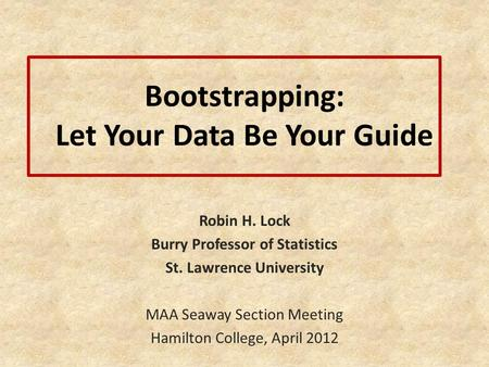Bootstrapping: Let Your Data Be Your Guide Robin H. Lock Burry Professor of Statistics St. Lawrence University MAA Seaway Section Meeting Hamilton College,