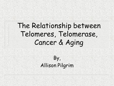 The Relationship between Telomeres, Telomerase, Cancer & Aging By, Allison Pilgrim.