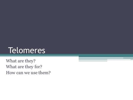 Telomeres What are they? What are they for? How can we use them?