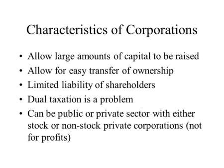 Characteristics of Corporations Allow large amounts of capital to be raised Allow for easy transfer of ownership Limited liability of shareholders Dual.