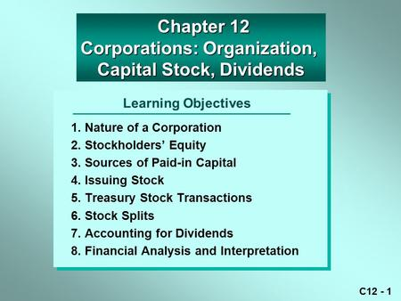 C12 - 1 Learning Objectives 1. Nature of a Corporation 2. Stockholders' Equity 3. Sources of Paid-in Capital 4. Issuing Stock 5. Treasury Stock Transactions.