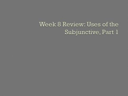 Week 8 Review: Uses of the Subjunctive, Part 1
