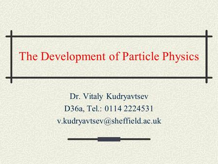 The Development of Particle Physics Dr. Vitaly Kudryavtsev D36a, Tel.: 0114 2224531