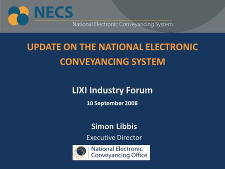 UPDATE ON THE NATIONAL ELECTRONIC CONVEYANCING SYSTEM LIXI Industry Forum 10 September 2008 Simon Libbis Executive Director.