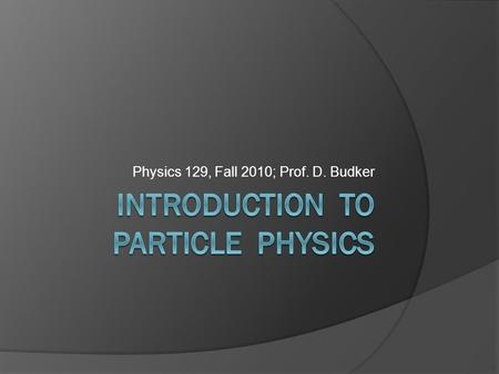 Physics 129, Fall 2010; Prof. D. Budker Some introductory thoughts  Reductionists' science  Identical particles are truly so (bosons, fermions)  We.