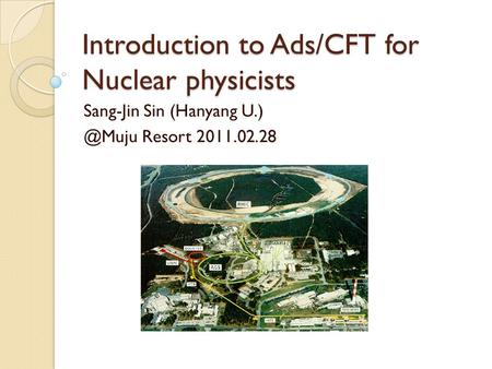 Introduction to Ads/CFT for Nuclear physicists Sang-Jin Sin (Hanyang Resort 2011.02.28.