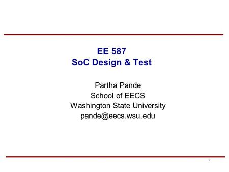 1 EE 587 SoC Design & Test Partha Pande School of EECS Washington State University