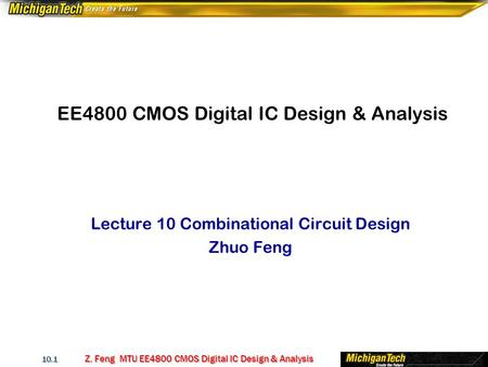 Z. Feng MTU EE4800 CMOS Digital IC Design & Analysis 10.1 EE4800 CMOS Digital IC Design & Analysis Lecture 10 Combinational Circuit Design Zhuo Feng.
