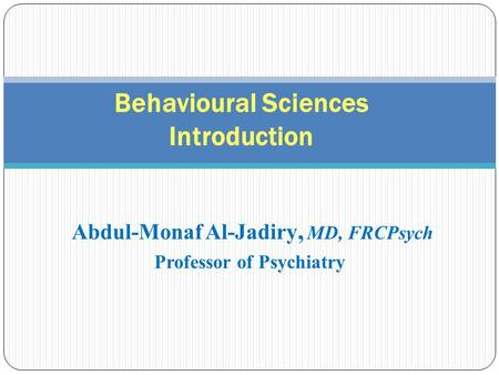 Abdul-Monaf Al-Jadiry, MD, FRCPsych Professor of Psychiatry Behavioural Sciences Introduction.