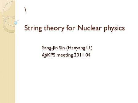 \ String theory for Nuclear physics Sang-Jin Sin (Hanyang meeting 2011.04.