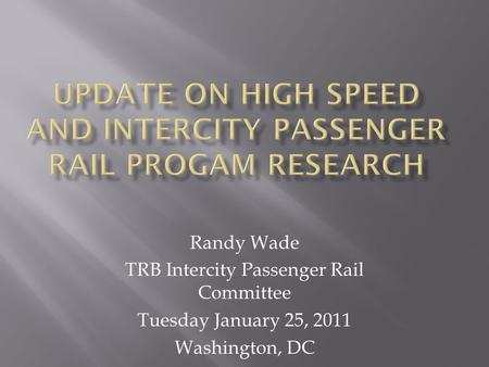 Randy Wade TRB Intercity Passenger Rail Committee Tuesday January 25, 2011 Washington, DC.