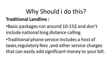Why Should i do this? Traditional Landline : Basic packages run around 10-15$ and don't include national long distance calling Traditional phone service.