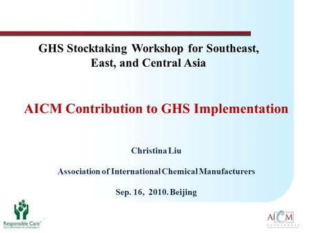 AICM Contribution to GHS Implementation Christina Liu Association of International Chemical Manufacturers Sep. 16, 2010. Beijing GHS Stocktaking Workshop.