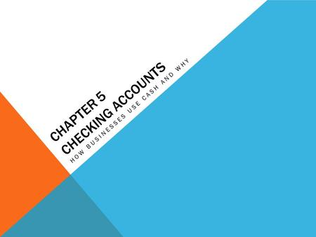 CHAPTER 5 CHECKING ACCOUNTS HOW BUSINESSES USE CASH AND WHY.