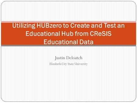 Justin Deloatch Elizabeth City State University Utilizing HUBzero to Create and Test an Educational Hub from CReSIS Educational Data.