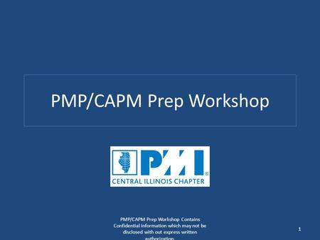 PMP/CAPM Prep Workshop PMP/CAPM Prep Workshop Contains Confidential information which may not be disclosed with out express written authorization. 1.