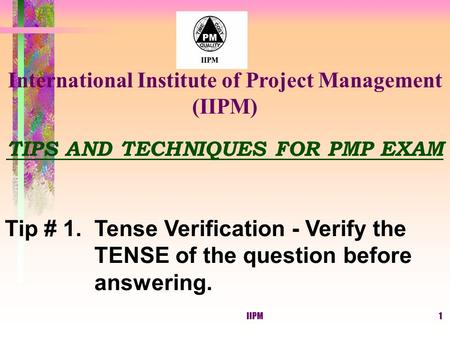 IIPM1 TIPS AND TECHNIQUES FOR PMP EXAM Tip # 1. Tense Verification - Verify the TENSE of the question before answering. International Institute of Project.