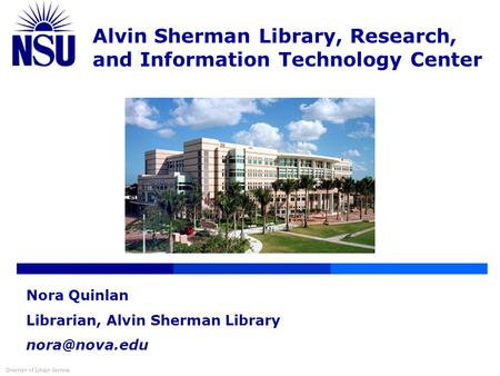 Alvin Sherman Library, Research, and Information Technology Center Overview of Library Services Nora Quinlan Librarian, Alvin Sherman Library